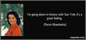 ... in history with Star Trek. It's a great feeling. - Persis Khambatta