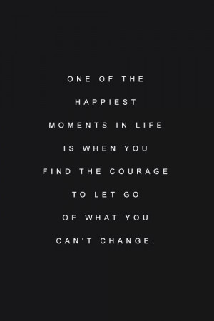 ... life is when you find the courage to let go of what you can't change