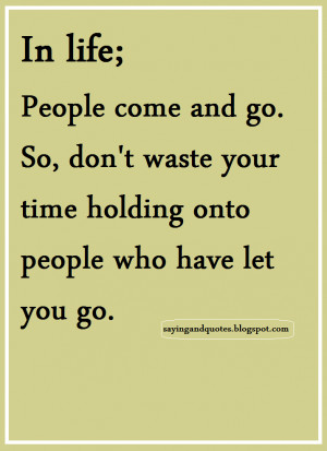 In life, people come and go. So, Don't waste time holding onto people ...