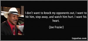 ... him, step away, and watch him hurt. I want his heart. - Joe Frazier