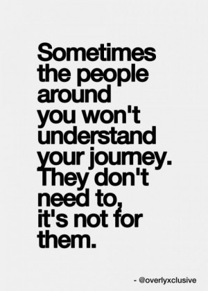 ... won't understand your journey.They don't need to it's not for them