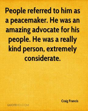 People referred to him as a peacemaker. He was an amazing advocate for ...