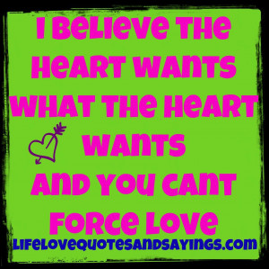 believe the heart wants what the heart wants and you can't force ...