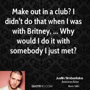 Make out in a club? I didn't do that when I was with Britney, ... Why ...