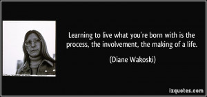 quote-learning-to-live-what-you-re-born-with-is-the-process-the ...