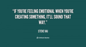 If you're feeling emotional when you're creating something, it'll ...