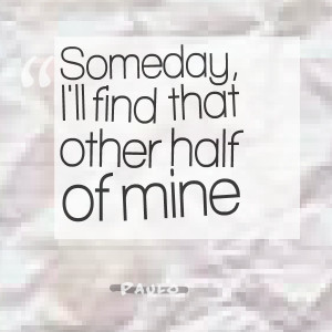 Quotes Picture: someday, i'll find that other half of mine