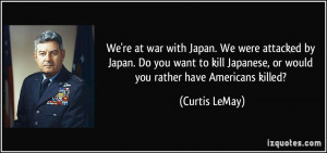 're at war with Japan. We were attacked by Japan. Do you want to kill ...