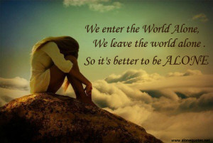 ... the world alone we leave the world alone so it s better to be alone