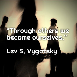"""Through others we become ourselves."""" ― Lev S. Vygotsky"""