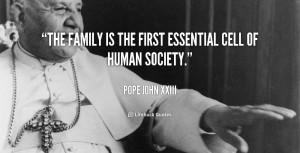 """The family is the first essential cell of human society."""""""