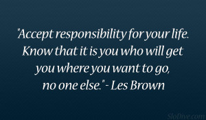 """... who will get you where you want to go, no one else."""" – Les Brown"""