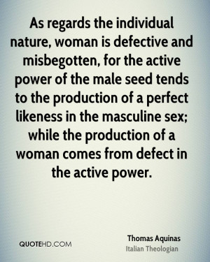 As regards the individual nature, woman is defective and misbegotten ...