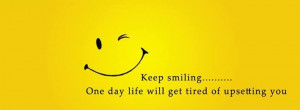 keep smiling one day life will get tired of upsetting you tags keep ...
