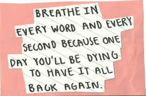 Breathe in every word and every second because one day you'll be dying ...