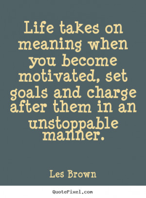 Life takes on meaning when you become motivated, set goals and charge ...