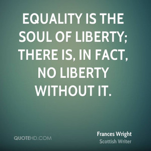 Equality is the soul of liberty; there is, in fact, no liberty without ...