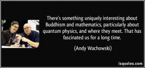 ... quantum physics, and where they meet. That has fascinated us for a