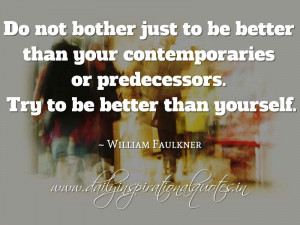 ... to be better than yourself. ~ William Faulkner ( Inspiring Quotes
