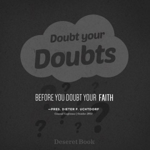 Doubt your doubts, before you doubt your faith.