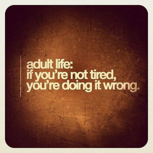Adult life.. if you're not doing tired, you're doing it wrong. Orrrr ...