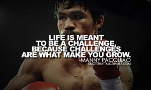 manny_pacquiao_quote_life_is_meant_to_be_a_challenge_because ...