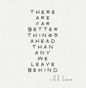 There are far better things ahead than any we leave behind--C.S. Lewis