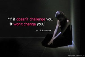 """Inspirational Quote: """"If it doesn't challenge you, it won't change ..."""