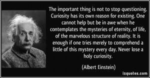 The important thing is not to stop questioning. Curiosity has its own ...