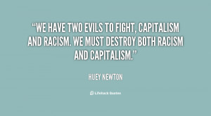 We have two evils to fight, capitalism and racism. We must destroy ...