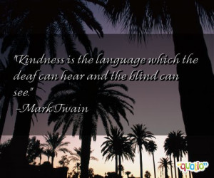 Kindness is the language which the deaf
