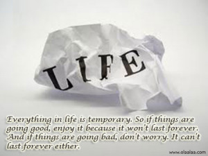 Life Quotes – Everything in life is temporary.