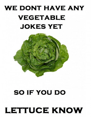 We Don't Have Any Vegetable Jokes Yet, So If You Do Lettuce Know