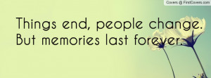 ... end , Pictures , people change. but memories last forever. , Pictures