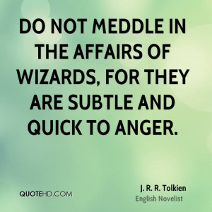 Do not meddle in the affairs of wizards, for they are subtle and quick ...
