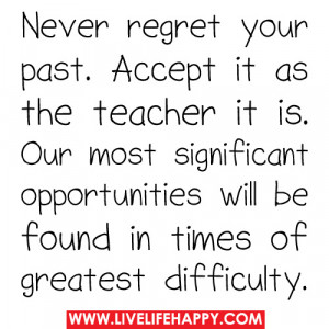 Never Regret Your Past. Accept It As The Teacher It Is. Our Most ...