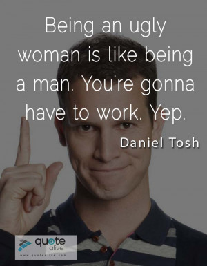 Being an ugly woman is like being a man. You're gonna have to work ...