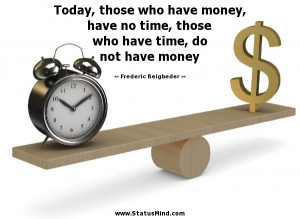 who have money, have no time, those who have time, do not have money ...