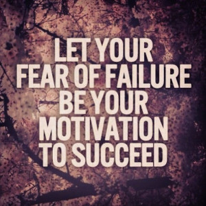"""... quote says """"let your fear of failure be your motivation to succeed"""
