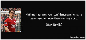 ... and brings a team together more than winning a cup. - Gary Neville