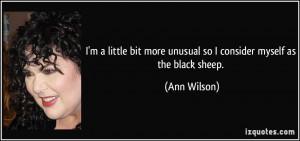 ... bit more unusual so I consider myself as the black sheep. - Ann Wilson