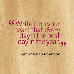 Write it your heart that every day is the best day in the year.""