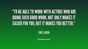 To be able to work with actors who are doing such good work, not only ...