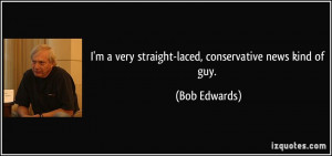 ... very straight-laced, conservative news kind of guy. - Bob Edwards