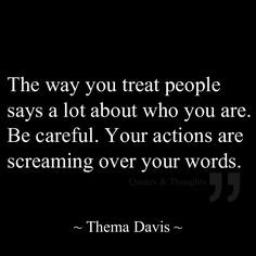 The way you treat people says a lot about who you are. Be careful ...