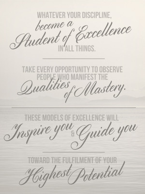 Whatever your discipline, become a student of excellence in all things ...