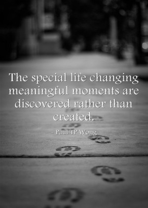 "... moments are discovered rather than created."" – Dr Paul TP Wong"