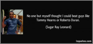 ... beat guys like Tommy Hearns or Roberto Duran. - Sugar Ray Leonard