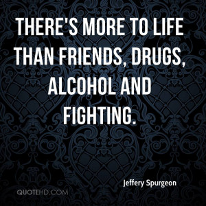 ... More To Life Than Friends, Drugs, Alcohol And Fighting - Alcohol Quote