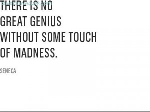 There Is No Great Genius Without Some Touch Of Madness